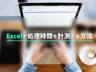 作業に「何日」「何時間」かかるか知りたい!Excelで処理時間を計算する方法